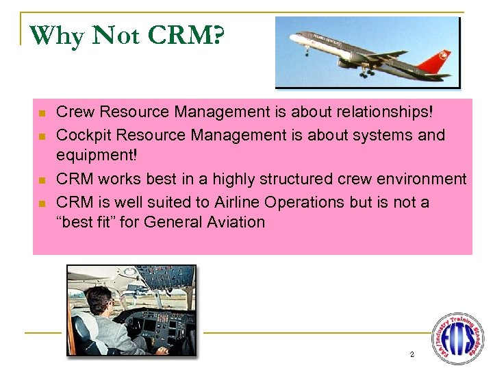 Why Not CRM? n n Crew Resource Management is about relationships! Cockpit Resource Management