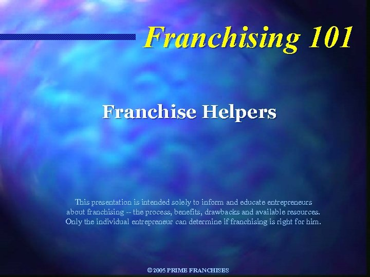 Franchising 101 Franchise Helpers This presentation is intended solely to inform and educate entrepreneurs