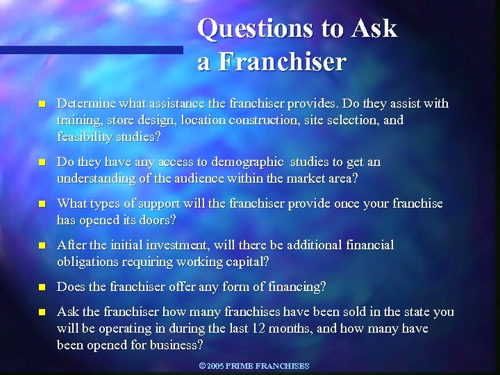 Questions to Ask a Franchiser n Determine what assistance the franchiser provides. Do they