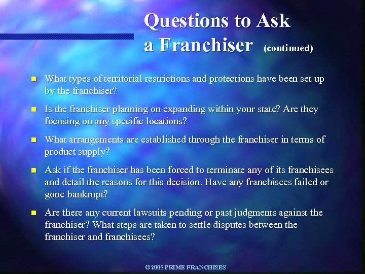 Questions to Ask a Franchiser (continued) n What types of territorial restrictions and protections