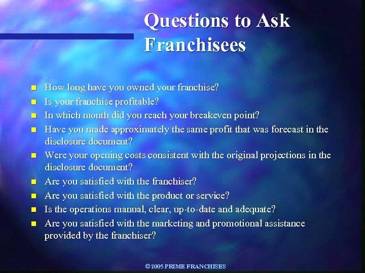 Questions to Ask Franchisees n n n n n How long have you owned