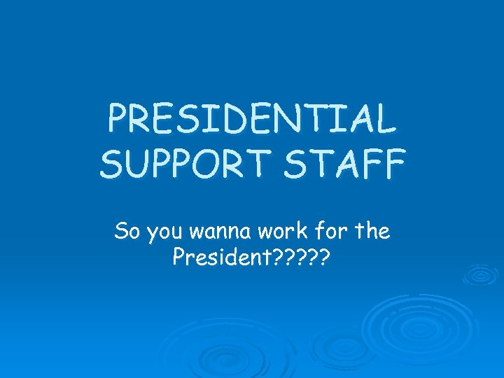 PRESIDENTIAL SUPPORT STAFF So you wanna work for the President? ? ?
