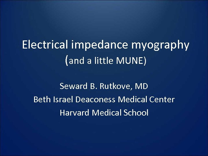 Electrical impedance myography (and a little MUNE) Seward B. Rutkove, MD Beth Israel Deaconess