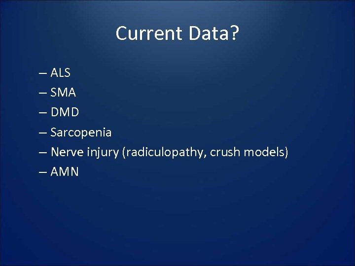 Current Data? – ALS – SMA – DMD – Sarcopenia – Nerve injury (radiculopathy,