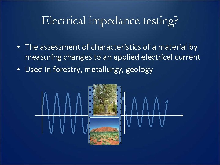 Electrical impedance testing? • The assessment of characteristics of a material by measuring changes