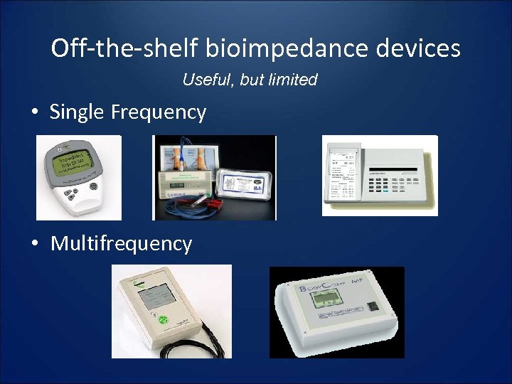 Off-the-shelf bioimpedance devices Useful, but limited • Single Frequency • Multifrequency