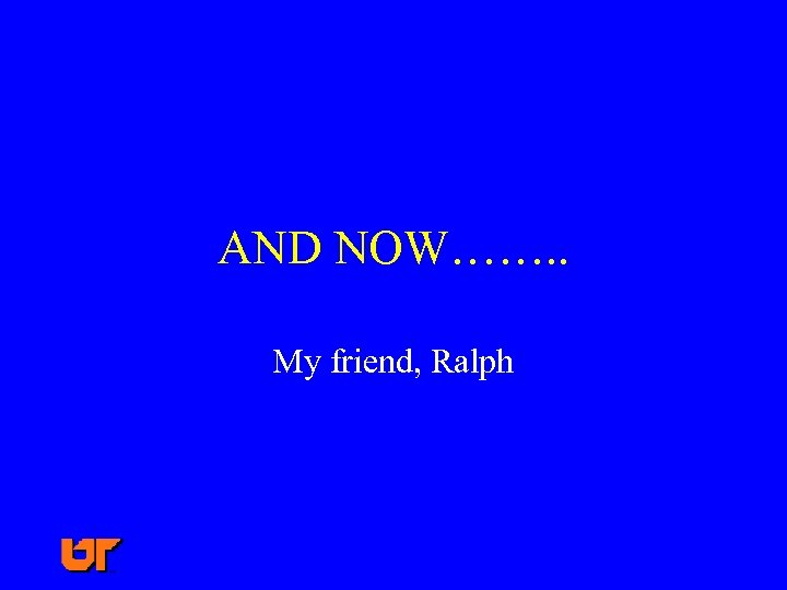 AND NOW……. . My friend, Ralph