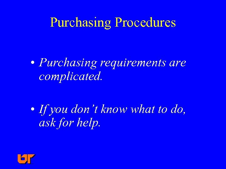 Purchasing Procedures • Purchasing requirements are complicated. • If you don't know what to