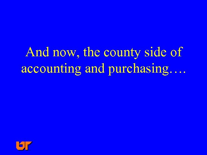 And now, the county side of accounting and purchasing….