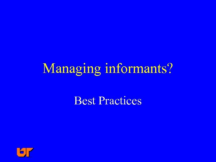 Managing informants? Best Practices