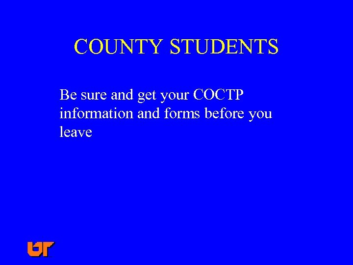 COUNTY STUDENTS Be sure and get your COCTP information and forms before you leave