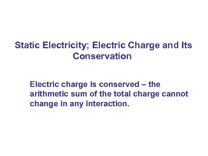 Static Electricity; Electric Charge and Its Conservation Electric charge is conserved – the