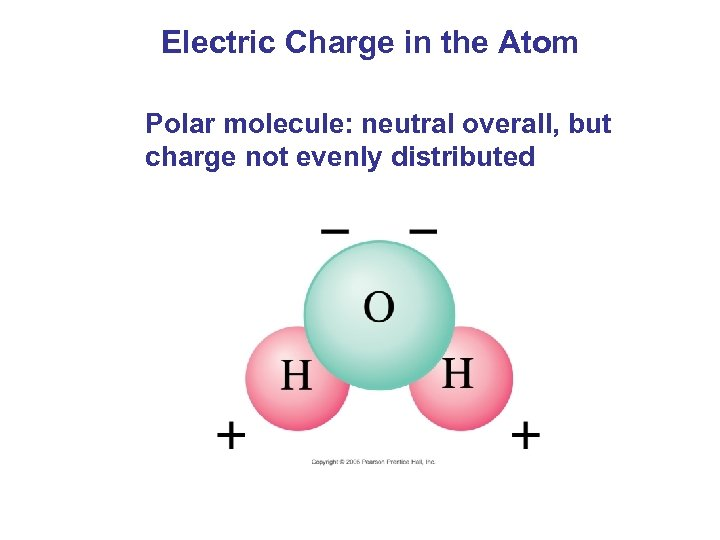 Electric Charge in the Atom Polar molecule: neutral overall, but charge not evenly