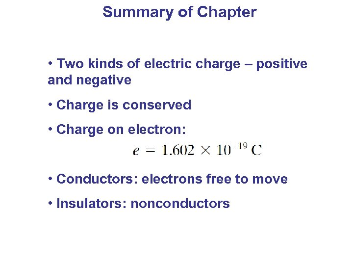 Summary of Chapter • Two kinds of electric charge – positive and negative •
