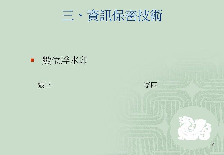 三、資訊保密技術 ¡ 數位浮水印 張三 李四 16