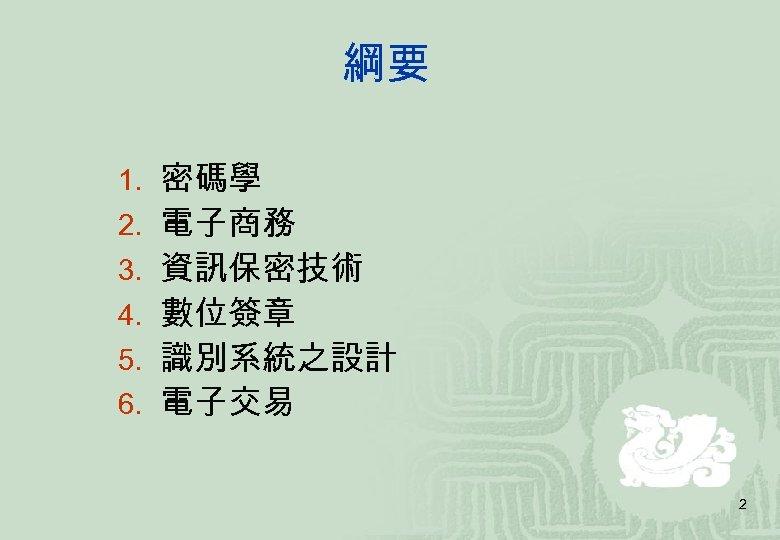 綱要 1. 密碼學 2. 電子商務 3. 資訊保密技術 4. 數位簽章 5. 識別系統之設計 6. 電子交易 2