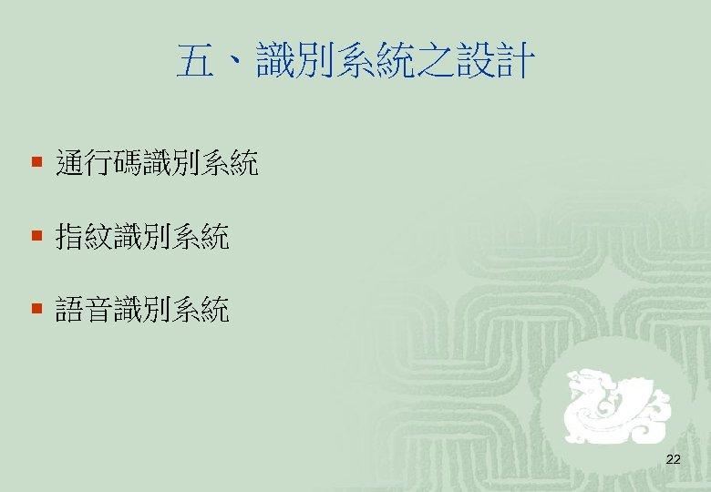 五、識別系統之設計 ¡ 通行碼識別系統 ¡ 指紋識別系統 ¡ 語音識別系統 22