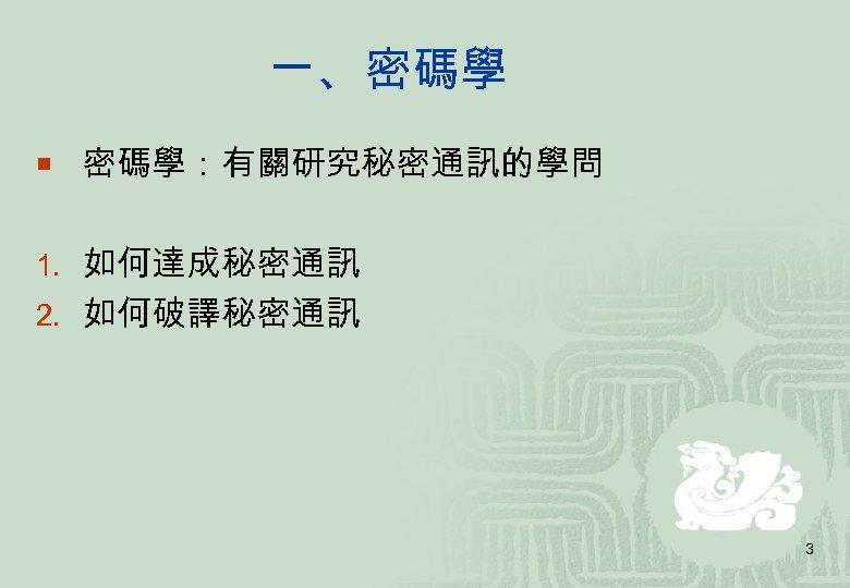 一、密碼學 ¡ 密碼學:有關研究秘密通訊的學問 1. 如何達成秘密通訊 2. 如何破譯秘密通訊 3