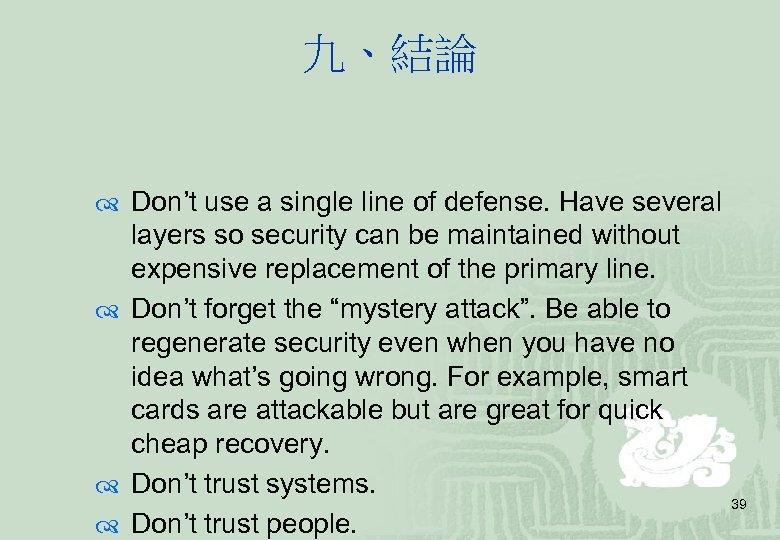 九、結論 Don't use a single line of defense. Have several layers so security can