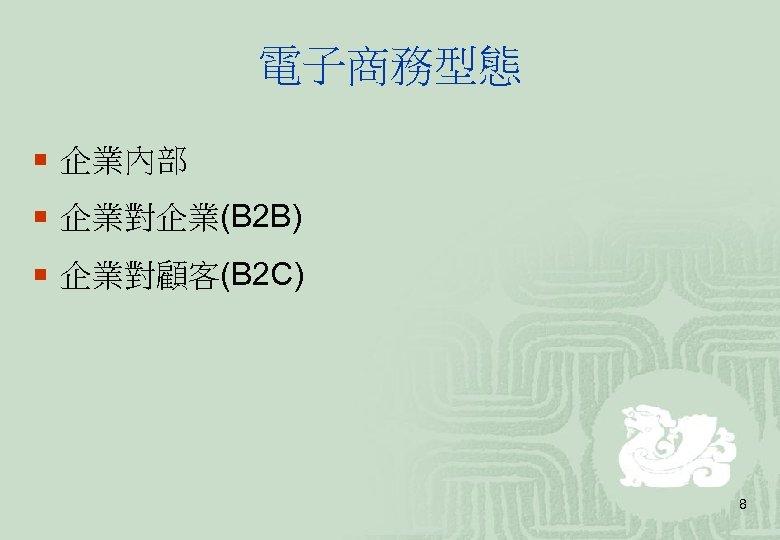 電子商務型態 ¡ 企業內部 ¡ 企業對企業(B 2 B) ¡ 企業對顧客(B 2 C) 8