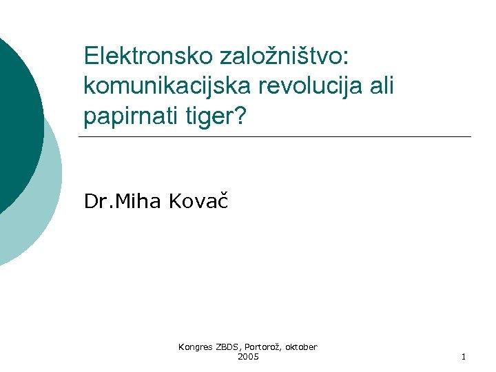 Elektronsko založništvo: komunikacijska revolucija ali papirnati tiger? Dr. Miha Kovač Kongres ZBDS, Portorož, oktober