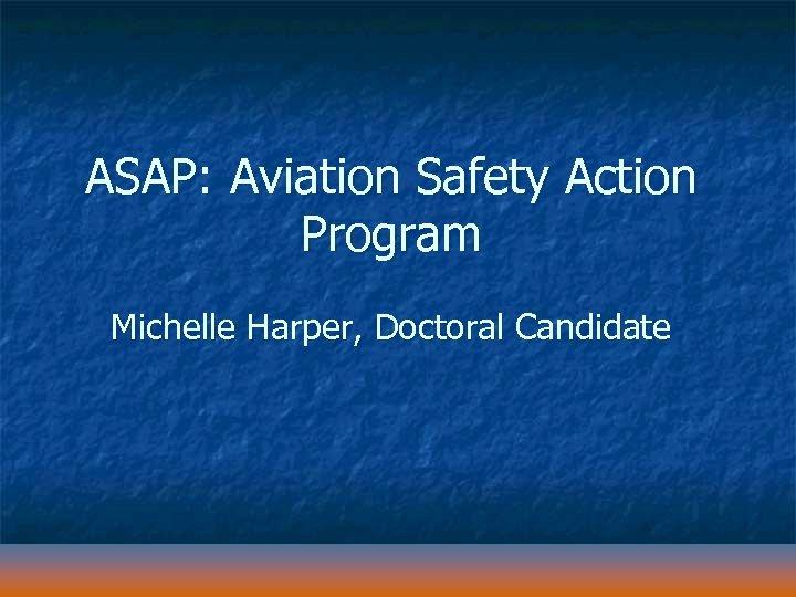 ASAP: Aviation Safety Action Program Michelle Harper, Doctoral Candidate