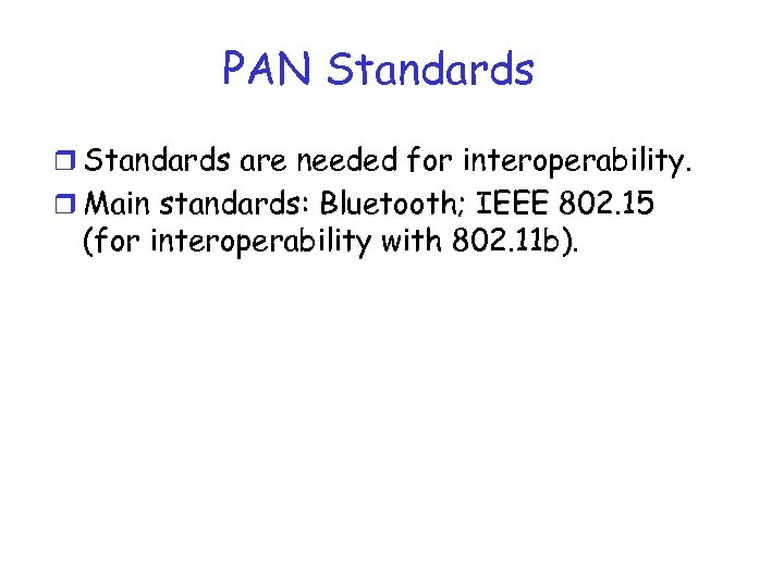 PAN Standards r Standards are needed for interoperability. r Main standards: Bluetooth; IEEE 802.
