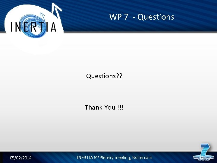 WP 7 - Questions? ? Thank You !!! 05/02/2014 INERTIA 5 th Plenary meeting,