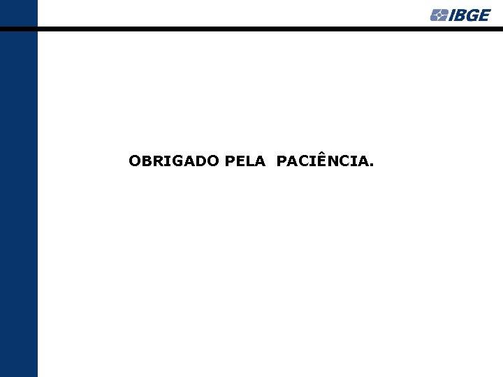OBRIGADO PELA PACIÊNCIA.