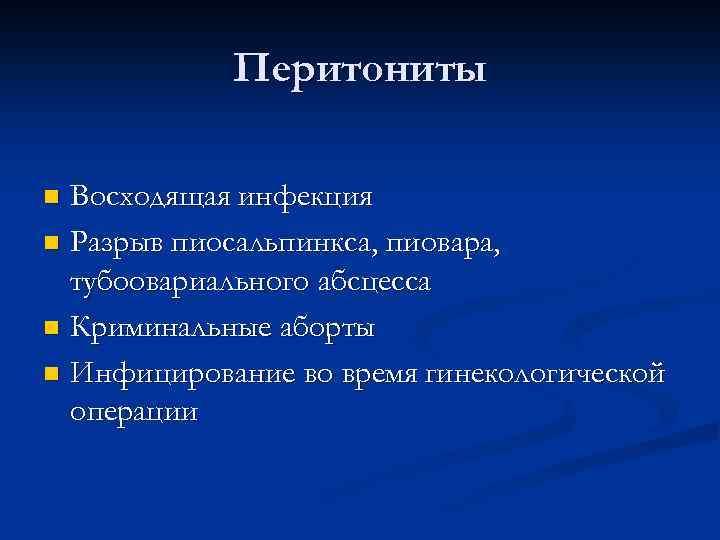Перитониты Восходящая инфекция n Разрыв пиосальпинкса, пиовара, тубоовариального абсцесса n Криминальные аборты n Инфицирование