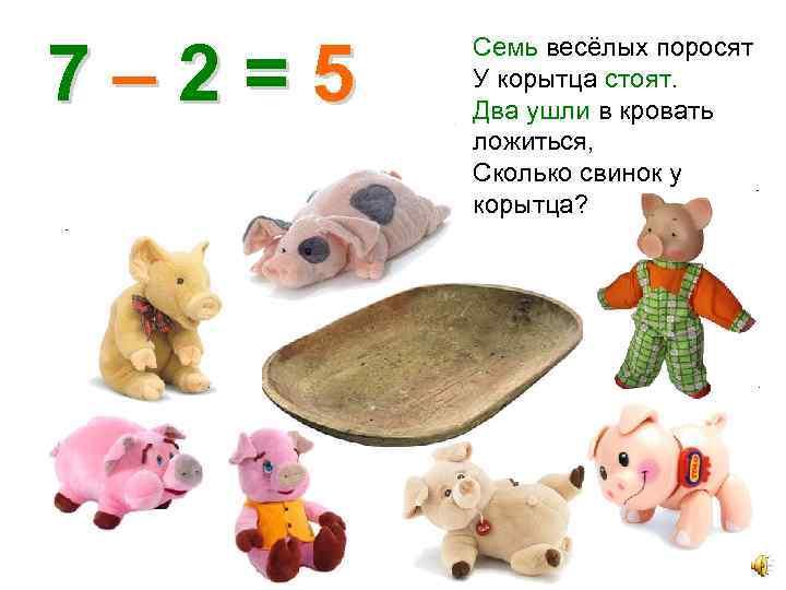 7– 2=5 Семь весёлых поросят У корытца стоят. Два ушли в кровать ложиться, Сколько
