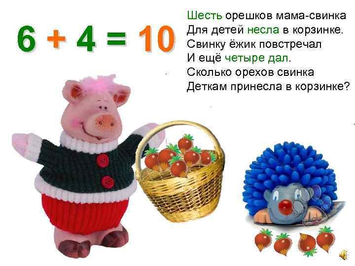 6 + 4 = 10 Шесть орешков мама-свинка Для детей несла в корзинке. Свинку