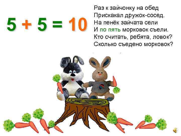 5 + 5 = 10 Раз к зайчонку на обед Прискакал дружок-сосед. На пенёк