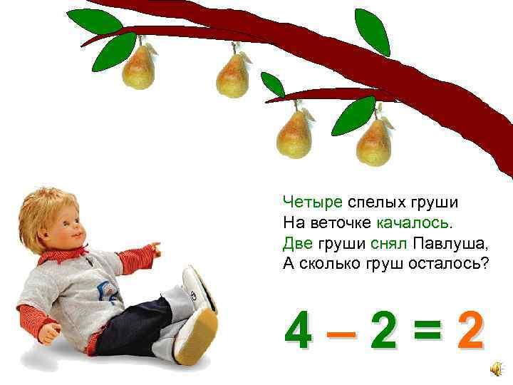 Четыре спелых груши На веточке качалось. Две груши снял Павлуша, А сколько груш осталось?