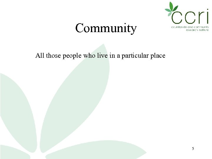 Community All those people who live in a particular place 5