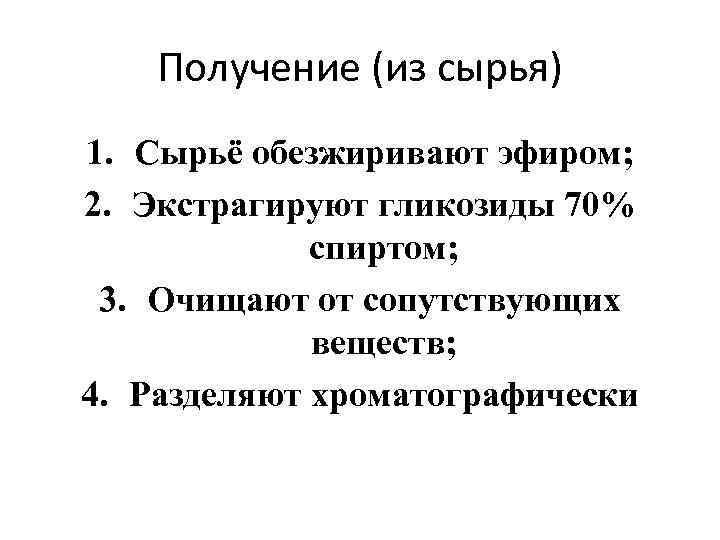 Получение (из сырья) 1. Сырьё обезжиривают эфиром; 2. Экстрагируют гликозиды 70% спиртом; 3. Очищают