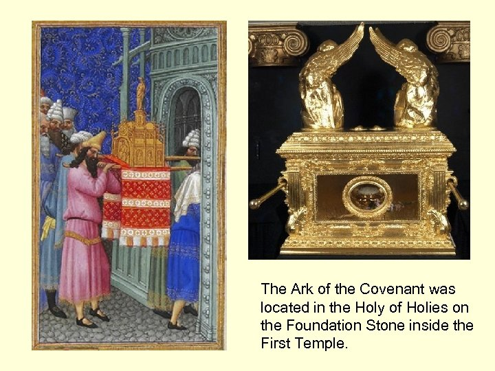 The Ark of the Covenant was located in the Holy of Holies on the