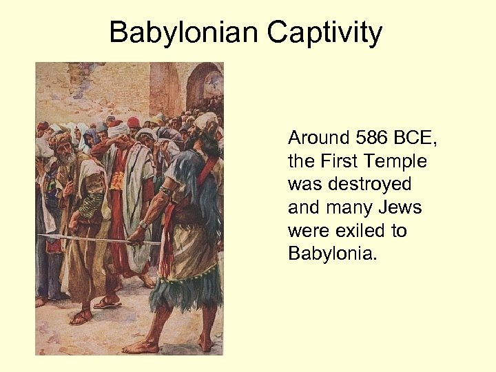 Babylonian Captivity Around 586 BCE, the First Temple was destroyed and many Jews were