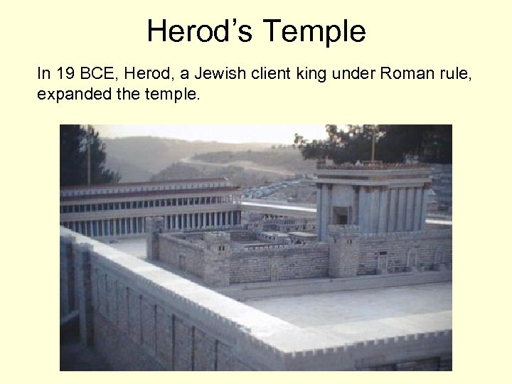 Herod's Temple In 19 BCE, Herod, a Jewish client king under Roman rule, expanded