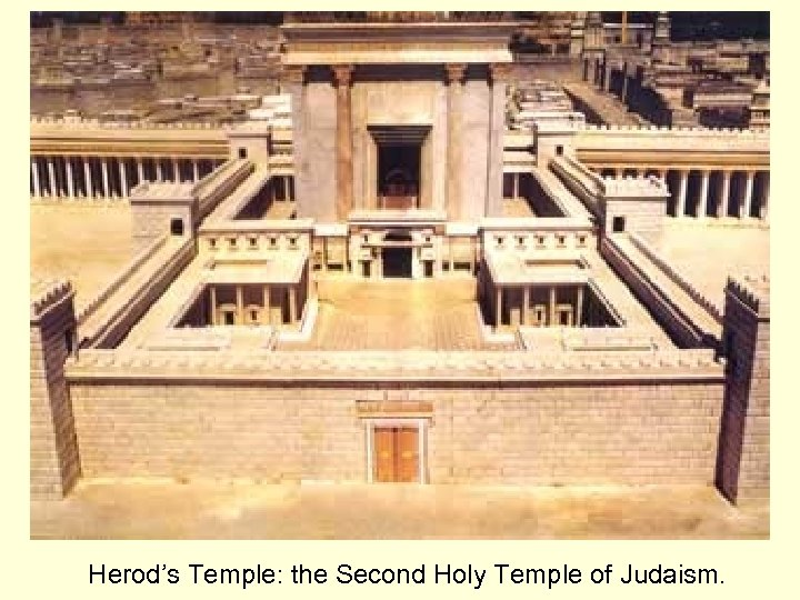 Herod's Temple: the Second Holy Temple of Judaism.