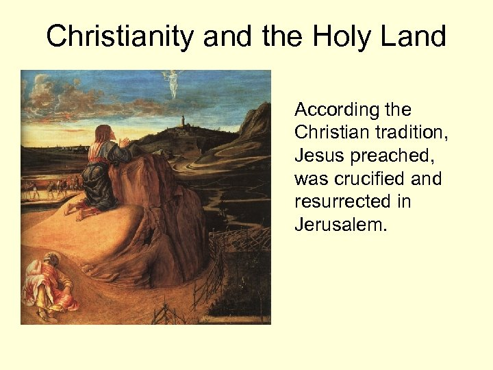 Christianity and the Holy Land According the Christian tradition, Jesus preached, was crucified and