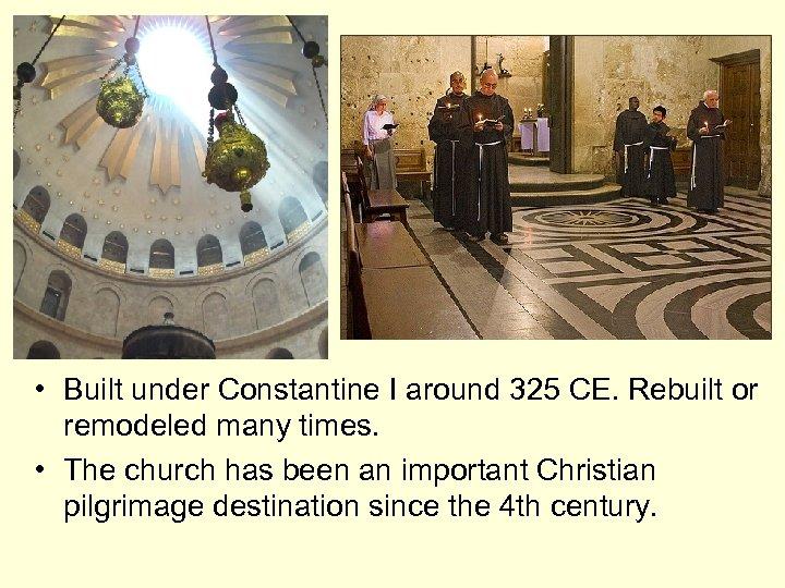• Built under Constantine I around 325 CE. Rebuilt or remodeled many times.