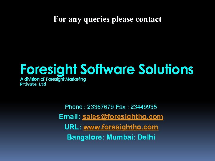 For any queries please contact Foresight Software Solutions A division of Foresight Marketing Private