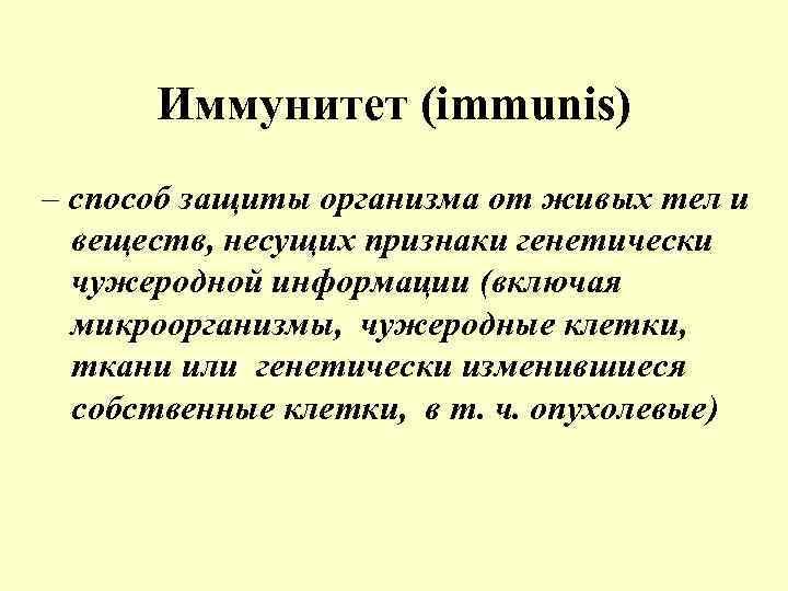 Иммунитет (immunis) – способ защиты организма от живых тел и веществ, несущих признаки генетически