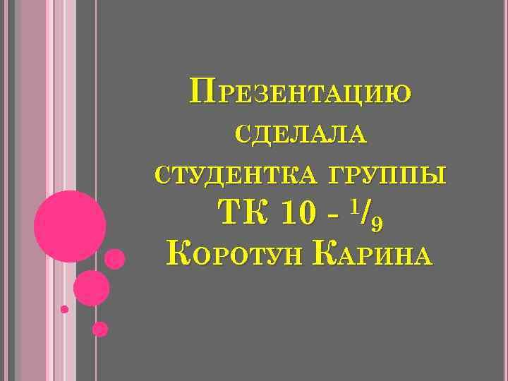 ПРЕЗЕНТАЦИЮ СДЕЛАЛА СТУДЕНТКА ГРУППЫ 1/ 9 ТК 10 КОРОТУН КАРИНА
