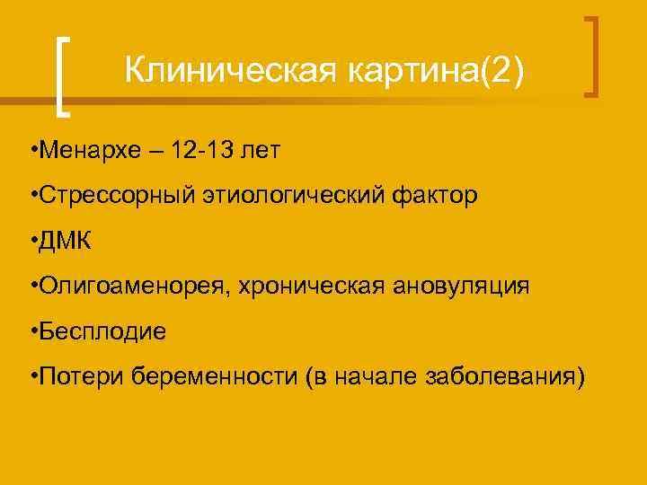 Клиническая картина(2) • Менархе – 12 -13 лет • Стрессорный этиологический фактор • ДМК