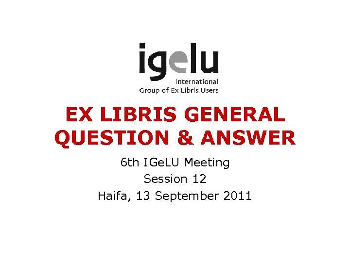 EX LIBRIS GENERAL QUESTION & ANSWER 6 th IGe. LU Meeting Session 12 Haifa,