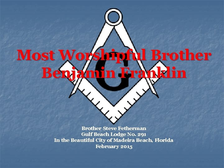 Most Worshipful Brother Benjamin Franklin Brother Steve Fetherman Gulf Beach Lodge No. 291 In