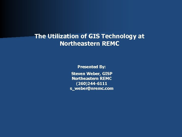 The Utilization of GIS Technology at Northeastern REMC Presented By: Steven Weber, GISP Northeastern