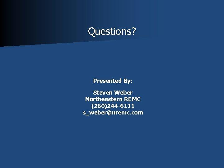 Questions? Presented By: Steven Weber Northeastern REMC (260)244 -6111 s_weber@nremc. com
